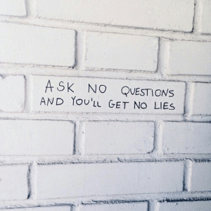 No Questions: ASK NO QUESTIONS  AND YoU'LL GET NO LIES