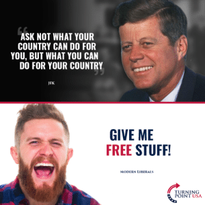 """Progressives"" Have Certainly Changed... #BigGovSucks: ASK NOT WHAT YOUR  COUNTRY CAN DO FOR  YOU, BUT WHAT YOU CAN  DO FOR YOUR COUNTRY  JFK  GIVE ME  FREE STUFF  MODERN LIBERALS  TURNING  POINT USA ""Progressives"" Have Certainly Changed... #BigGovSucks"