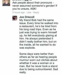 Joe might just be the greatest troll of all time: Ask people about their pronouns  never assumed someone's gender! lf  you're unsure, ASK!  2 hours ago. Like Reply  Joe Driscoll  My friend Bob had the same  issue. Every time he walked into  a restaurant, he's be tired from  his long road trips. Even as he  just was trying to warm himself  up, he felt everybody glaring at  him. He always pretended it  didn't really bother him, but on  the inside, all he wanted to do  was explode  Some days were better than  others as far as hearing people  murmur worn out cliches about  whether it was a woman or a  man. But he never took a stand  due to being outnumbered. Sad  really Joe might just be the greatest troll of all time