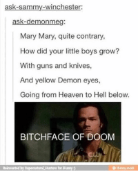 Heaven, Memes, and 🤖: ask-sammy-winchester:  ask-demonmeg:  Mary Mary, quite contrary,  How did your little boys grow?  With guns and knives,  And yellow Demon eyes,  Going from Heaven to Hell below.  BITCHFACE OF DOOM  Reinvented by SupernaturaLHunters for iFunny I think it's about time I move schools again because I run away from my problems, not face them👍