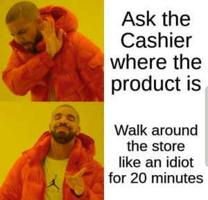 Meirl: Ask the  Cashier  where the  product is  Walk around  the store  like an idiot  for 20 minutes Meirl