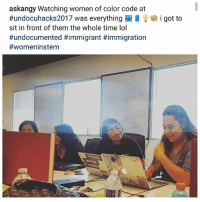 😍So many amazing mujeres coding at UndocuHacks2017 this past weekend! PODEROSAS ❤💪🏾🦋💻📲✊🏾 UndocuHacks UndocuSTEM: askangy Watching women of color code at  #undocuhacks2017 was everything  sit in front of them the whole time lol  #undocumented #immigrant #immigration  #womeninstem  i got to 😍So many amazing mujeres coding at UndocuHacks2017 this past weekend! PODEROSAS ❤💪🏾🦋💻📲✊🏾 UndocuHacks UndocuSTEM