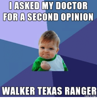 Every time: ASKED MY DOCTOR  FOR A SECOND OPINION  WALKER TEXAS RANGER  made on imgur Every time