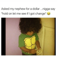 """Memes, 🤖, and Nephew: Asked my nephew for adollar ...nigga say  """"hold on let me see if I got change Lil boy is wayyy up! 💸😂😂"""