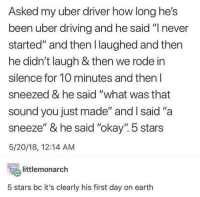 "advice-animal:  Murder car: Asked my uber driver how long he's  been uber driving and he said ""I never  started"" and then l laughed and then  he didn't laugh & then we rode in  silence for 10 minutes and then l  sneezed & he said ""what was that  sound you just made"" and l said ""a  sneeze"" & he said ""okay"". 5 stars  5/20/18, 12:14 AM  temonarch  5 stars bc it's clearly his first day on earth advice-animal:  Murder car"