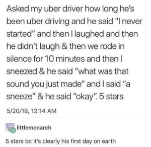 "Murder car: Asked my uber driver how long he's  been uber driving and he said ""I never  started"" and then l laughed and then  he didn't laugh & then we rode in  silence for 10 minutes and then l  sneezed & he said ""what was that  sound you just made"" and l said ""a  sneeze"" & he said ""okay"". 5 stars  5/20/18, 12:14 AM  temonarch  5 stars bc it's clearly his first day on earth Murder car"