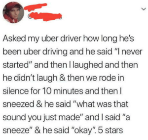"Driving, Uber, and Okay: Asked my uber driver how long he's  been uber driving and he said ""I never  started"" and then I laughed and then  he didn't laugh & then we rode in  silence for 10 minutes and then l  sneezed & he said ""what was that  sound you just made"" and I said ""a  sneeze"" & he said ""okay"" 5 stars 5 stars"