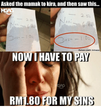 Memes, Saw, and 🤖: Asked the mamak to kira, and then saw this..  2.50  as  一2.56  as,-  as  Picture credit: hrlreeza  NOWI HAVE TO PAY  RML.80 FOR MYSINS Tag a friend who have 'banyak DOSA'. Marilah kembali ke jalan yang benar...