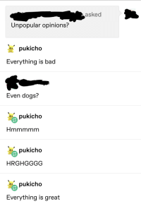 Bad, Dogs, and Tumblr: asked  Unpopular opinions:  pukicho  Everything is bad  Even dogs?  pukicho  pukicho  HRGHGGGG  pukicho  Everything is great