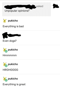 Bad, Dogs, and Great: asked  Unpopular opinions?  pukicho  Everything is bad  Even dogs?  pukicho  *pukicho  HRGHGGGG  pukicho  Everything is great An interesting title