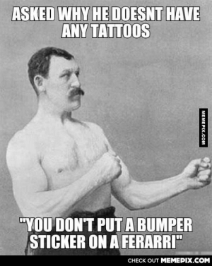 "Overly manly man on tattoosomg-humor.tumblr.com: ASKED WHY HE DOESNT HAVE  ANY TATTOOS  ""YOU DON'T PUTA BUMPER  STICKER ON A FERARRI""  CНECK OUT MЕМЕРIХ.COM  МЕМЕРIХ.Сом Overly manly man on tattoosomg-humor.tumblr.com"