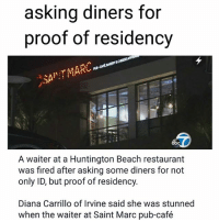 """Memes, 🤖, and Diana: asking diners for  proof of residency  bc  A waiter at a Huntington Beach restaurant  was fired after asking some diners for not  only ID, but proof of residency.  Diana Carrillo of Irvine said she was stunned  when the waiter at Saint Marc pub-café 😡😠👎🏾👎🏻👎🏿👎🏽👎 HUNTINGTONBEACH, California - A waiter at a Huntington Beach restaurant was fired after asking some diners for not only ID, but proof of residency. Diana Carrillo of Irvine said she was stunned when the waiter at Saint Marc pub-café asked her and her friends for their proof of residency. """"I was shocked,"""" she recalled. """"I didn't know what to say."""" Carrillo was at the Pacific Coast Highway restaurant last Saturday with two friends and her sister. """"I looked at my friend and sister and I said 'Did he really just ask us this?' They said yeah, he asked us the same thing."""" """"My friend said he repeated his question and he said I need to make sure you're from here before I serve you."""" They complained to the manager, who told them they could sit in another section, she said. But they were so shocked that they decided to leave. orangecounty food restaurant waiter waitress restaurants"""