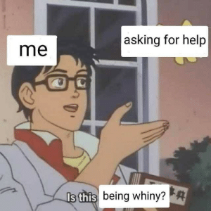 Help, Asking, and For: asking for help  me  being whiny?  s this