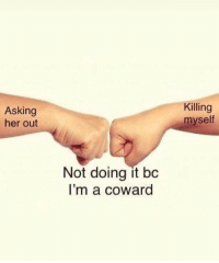 me in a nutshell: Asking  her out  Killing  myself  Not doing it bc  I'm a coward me in a nutshell