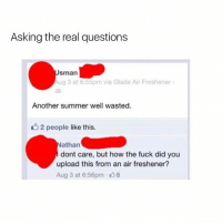 Memes, Summer, and Fuck: Asking the real questions  Sman  Aug 3 at 6:55pm via Glade Air Freshener.  Another summer well wasted.  2 people like this.  athan  dont care, but how the fuck did you  upload this from an air freshener?  Aug 3 at 6:56pm 8 😂😂😂