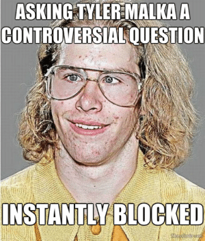 A Controversial Question For Tyler Malka   NeoGAF Asshole   Know ...: ASKING TYLER MALKA A  CONTROVERSIAL QUESTION  INSTANTLY BLOCKED  MemeCenter.com A Controversial Question For Tyler Malka   NeoGAF Asshole   Know ...