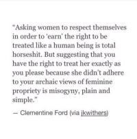 "adhere: ""Asking women to respect themselves  in order to earn' the right to be  treated like a human being is total  horseshit. But suggesting that you  have the right to treat her exactly as  you please because she didn't adhere  to vour archaic views of feminine  propriety is misogyny, plain and  simple.""  35  -Clementine Ford (via ikwithers)"