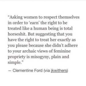 "Suggesting: ""Asking women to respect themselves  in order to earn' the right to be  treated like a human being is total  horseshit. But suggesting that you  have the right to treat her exactly as  you please because she didn't adhere  to vour archaic views of feminine  propriety is misogyny, plain and  simple.""  35  -Clementine Ford (via ikwithers)"