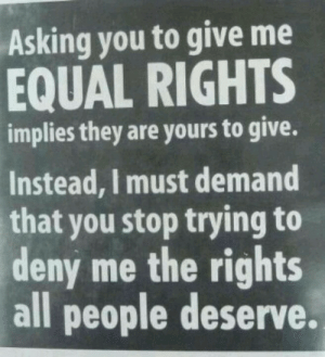 Stop Trying To: Asking you to give me  EQUAL RIGHTS  implies they are yours to give.  Instead, I must demand  that you stop trying to  deny me the rights  all people deserve.