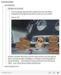 Aheago: askmeifimadalek:  wiccanwarrior.  penguin-on-a-tractor  Can we please talk about the experiment who just made  sandwiches throughout the entire series on Lilo & Stitch  look at him  ve ahli  friendly reminder that Rube had the same powers and strength as  stitch, but had a higher intelligence resulting in him being able to  speak perfectly... but instead of being obsessed with destroying  cities... only cared about making sandwiches...  best invention ever  125,599 notes