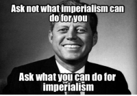 Asknot what imperialism can  do foryou  Ask what you can do for  imperialism