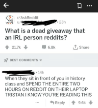 Askreddit: /AskReddit  23h  What is a dead giveaway that  an IRL person redditS  21.7k  -6.8k  T Share  BEST COMMENTS ▼  . 14h  When they sit in front of you in history  class and SPEND THE ENTIRE TWO  HOURS ON REDDIT ON THEIR LAPTOP  TRISTAN I KNOW YOU'RE READING THIS  Reply  9.6k