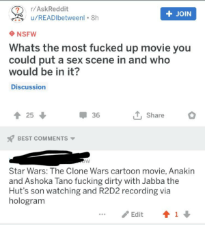 Fucking, Nsfw, and Sex: ?/AskReddit  +JOIN  u/READIbetweenl 8h  NSFW  Whats the most fucked up movie you  could put a sex scene in and who  would be in it?  Discussion  T, Share  36  ↑ 25  x7 BEST COMMENTS ▼  Star Wars: The Clone Wars cartoon movie, Anakin  and Ashoka Tano fucking dirty with Jabba the  Hut's son watching and R2D2 recording via  hologram  ...Edit 11 I have brought something cursed upon our lands NSFW