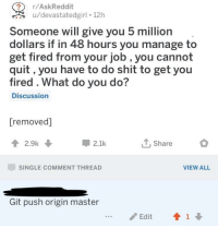 That'll do it for most folks.: /AskReddit  u/devastatedgirl 12h  Someone will give you 5 million  dollars if in 48 hours you manage to  get fired from your job , you cannot  quit, you have to do shit to get you  fired . What do you do?  Discussion  [removed]  2.1k  1, Share  SINGLE COMMENT THREAD  VIEW ALL  Git push origin master  /Edit  ↑1↓ That'll do it for most folks.