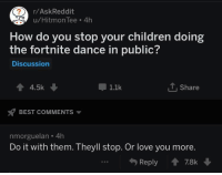 Children, Love, and Best: /AskReddit  u/Hitmon Tee 4h  How do you stop your children doing  the fortnite dance in public?  Discussion  4.5k  1.1k  Share  BEST COMMENTS  nmorguelan 4h  Do it with them. Theyll stop. Or love you more.  Reply78k