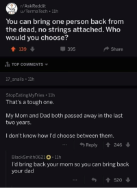 "Dad, Http, and Tough: /AskReddit  u/TermaTech .11h  You can bring one person back from  the dead, no strings attached. Who  would you choose?  139  395  Share  itį TOP COMMENTS ▼  17_snails 11h  StopEatingMyFries 11h  That's a tough one.  My Mom and Dad both passed away in the last  two years.  I don't know how I'd choose between them.  Reply t 24  BlackSmith0621。. 11h  ra lbring back your momsoyoucan bring back  your dad  520 ↓ <p>One of my absolute favorite threads. via /r/wholesomememes <a href=""http://ift.tt/2nkI1qJ"">http://ift.tt/2nkI1qJ</a></p>"