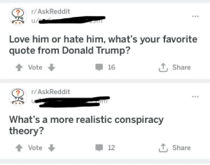 Yeah.... no.... yeah: /AskReddit  ul  Love him or hate him, what's your favorite  quote from Donald Trump?  16  T Share  會Vote  ?r/AskReddit  What's a more realistic conspiracy  theory?  12  T, Share  Vote Yeah.... no.... yeah