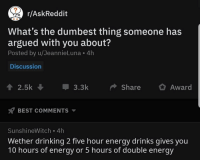 Drinking, Energy, and Memes: /AskReddit  What's the dumbest thing someone has  argued with you about?  Posted by u/JeannieLuna 4h  Discussion  2.5k ,  3.3k  Share Award  BEST COMMENTS  SunshineWitch 4h  Wether drinking 2 five hour energy drinks gives you  10 hours of energy or 5 hours of double energy 10 hours of energy or 5 hours of double energy? What'd y'all think 👇👇👇 Follow: @randysavageaf