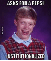 Institutionalized: ASKS FOR A PEPSI  INSTITUTIONALIZED