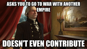 Civilization 5 logic memes | quickmeme: ASKS YOUTO GO TO WAR WITH ANOTHER  EMPIRE  DOESN'T EVEN CONTRIBUTE  quickmeme.com Civilization 5 logic memes | quickmeme