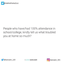 Anaconda, College, and Love: AskthaPankaZzzz  People who have/had 100% attendance in  school/college, kindly tell us what troubled  you at home so much?  @sarcasm 123  sarcasm 321  I LOVE SARCASM If you are a student Follow @studentlifeproblems