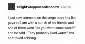 ": aslightydeppressedshadow Follow  just saw someone on the verge tears in a five  guys at 2 am with a bunch of his friends and  one of them went ""do you want some water?""  and he said "" Tony probably liked water"" and  continued sobbing."