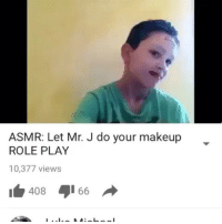 Broomstick, Dank, and Makeup: ASMR: Let Mr. J do your makeup  ROLE PLAY  10,377 views  408I66 Ughhhhh I'm calling the cops 👮‍♀️ @mycringe