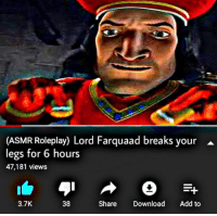 lord farquaad: (ASMR Roleplay) Lord Farquaad breaks your ^  legs for 6 hours  47,181 views  3.7K  38  Share Download Add to
