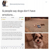 """Being Alone, Crying, and Dogs: asncerely harmony  & people say dogs don't have  emotions.  7:17 PM  Sprint  F  86%  Notes  Done  was having an anxiety attack solcurled up on the floor.  My dog is privy to my episodes of distress so he curled  up next to me and started licking away all my tears. I  started crying more than usual and l think he thought  that meant his kisses weren't working, so he proceeded  to bring me all of his toys to make me feel better.  This is a true story. This just happened.  This is to anyone who scoffs at therapy dogs. Most of  the time I'm home alone and he's all I have, but he rises  to the occasion of walking me through tough situations.  We can learn a lot from dogs. They love unconditionally.  Jarvis is a therapy dog, and will soon be certified so he  can accompany me on flights & have an official vest  q w e r t y u i o p @KendallJenner: """"I follow @kalesalad and u should too"""""""