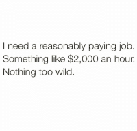 Is that too much to ask for @thankgod_itsfunny 😅: asonably paying job  Something like $2,000 an hour.  Nothing too wild Is that too much to ask for @thankgod_itsfunny 😅