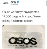 lol what an iconic save i love this also link in my bio if ur a student who wants to save money on stuff u can use it on asos as well i shop there all the time just sign up with a student email and u get discount codes its the best: ASOS  @ASOS  OSOS  Ok, so we *may* have printed  17,000 bags with a typo. We're  calling it a limited edition.  discover fashion onilne lol what an iconic save i love this also link in my bio if ur a student who wants to save money on stuff u can use it on asos as well i shop there all the time just sign up with a student email and u get discount codes its the best