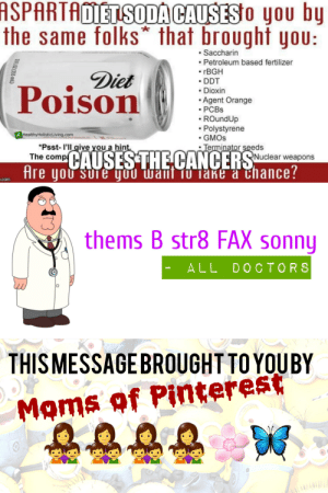 Moms, Soda, and Pinterest: ASPARTADIET SODA CAUSESo you by  the same folks that brought you:  Saccharin  Petroleum based fertilizer  rBGH  Diet  Poison  DDT  Dioxin  Agent Orange  PCBS  ROundUp  Polystyrene  GMOS  HealthyHolisticLiving.com  Psst- I'll give you a hint.  The comp CAUSESTHE CANCERSNuclear weapons  Hre you sure you wanl fo Take a Chance?  Terminator seeds  .com  thems B str8 FAX sonny  ALL DOCTORS  THIS MESSAGEBROUGHT TO YOUBY  Moms of Pinterest 1(one) yummy diet agent orange plz yumyum