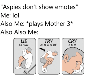 """Lol, Mother, and Mother 3: """"Aspies don't show emotes""""  II  Me: lol  Also Me: *plays Mother 3*  Also Also Me:  CRY  A LOT  LIE  TRY  DOWN  NOT TO CRY No tears until the end."""
