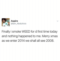 😂 😂 😂 What happened the first time you smoked weed? Share your experience in the comments ⬇️⬇️⬇️ 🌿🍃: Aspire  Gaiam AbdulAxis  Finally i smoke WEED for d first time today  and nothing happened to me. Merry Xmas  as we enter 2014 we shall all see 2008 😂 😂 😂 What happened the first time you smoked weed? Share your experience in the comments ⬇️⬇️⬇️ 🌿🍃