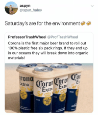 @aspyn_haley: aspyn  @spyn_haley  Saturday's are for the environment  ProfessorTrashWheel @ProfTrashWheel  Corona is the first major beer brand to roll out  100% plastic free six pack rings. If they end up  in our oceans they will break down into organic  materials!  oT  0  xtra  Extra Extr  DESDE  LA  EZA  192  CERVEZA  FINA  FINA  DESDE  LA  CERVEZA  MÁS  FINA  DESDE  N MEXICO  RÍA MODELO  ECHO EN  CERVE @aspyn_haley