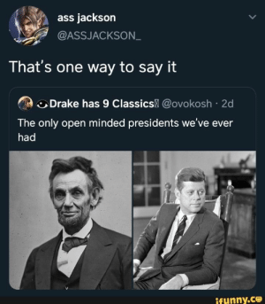 : ass jackson  @ASSJACKSON  That's one way to say it  Drake has 9 Classics @ovokosh 2d  The only open minded presidents we've ever  had  ifynny.co