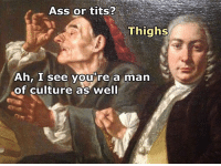 Ass, Tits, and Lifestyle: Ass or tits?  Thighs  Ah, I see you're a man  of culture as well Gentleman lifestyle