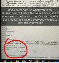 "Amazon, Ass, and Bad: {ass . scripts;var d;if(a)for(var c=e;cca,length;c++) (d=a  q&&b.uex&&b.ue&&b. ue. İs1&&uex( ""at"") : ue_csm. ue. Iog({k: ""  p:requestAnimationFrame(c) : b. setTimeout (c, 1ee) }function  b.ue err errarHa  43071 value:e},""csm""),b.ue, ext  eVfunction  r(){!е##t?e():b.i  If you press ""ctrl-u"" when you're on  amazon.com, it'll show the source code and if  you scroll to the bottom, there's a picture of a  duck meowing. I figured everybody needs to  know this information  dl  ve  1314  4316 </script  4317  4918 /div  43 19  320osCr  4321  width=""1"" style= ' display : none;visibi  4686133 : 2vQGWYA62E962N8FZVPXSuedatass : %2Fgp%2FuedataX3Fn  g heigh  2/noscript  div </body></html>  (. (MEOw)  432  4326  vTmBZBu4GeLxZ8qoBGOGX5 fk7TkmteKn2wiHn  1329 Im bad with titles"