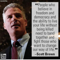 "Life, Memes, and News: Assacialad Press  FOX  NEWS  Espeople who  believe in  freedom and  democracy and  the ability to live  your life without  being killed  need to band  together and  fight those who  want to change  our way of life.""  -Scott Brown On ""The Cost of Freedom,"" Scott Brown reflected on defending our way of life in light of the spate of terror attacks in Europe."