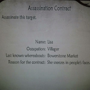 Lisa must pay for her actions.: Assassination Contract  Assassinate this target.  Name: Lisa  Occupation: Villager  Last known whereabouts: Bowerstone Market  Reason for the contract: She sneezes in people's faces Lisa must pay for her actions.